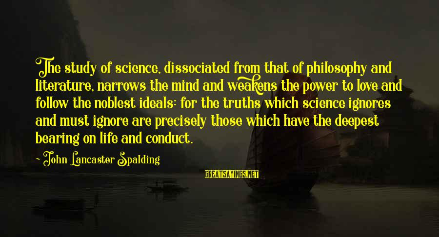 Science And Literature Sayings By John Lancaster Spalding: The study of science, dissociated from that of philosophy and literature, narrows the mind and