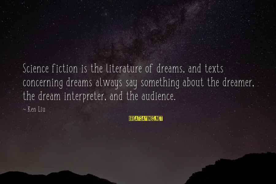 Science And Literature Sayings By Ken Liu: Science fiction is the literature of dreams, and texts concerning dreams always say something about