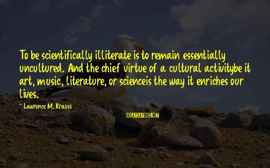 Science And Literature Sayings By Lawrence M. Krauss: To be scientifically illiterate is to remain essentially uncultured. And the chief virtue of a