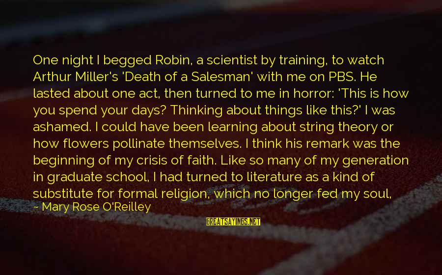 Science And Literature Sayings By Mary Rose O'Reilley: One night I begged Robin, a scientist by training, to watch Arthur Miller's 'Death of