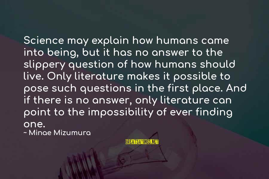 Science And Literature Sayings By Minae Mizumura: Science may explain how humans came into being, but it has no answer to the
