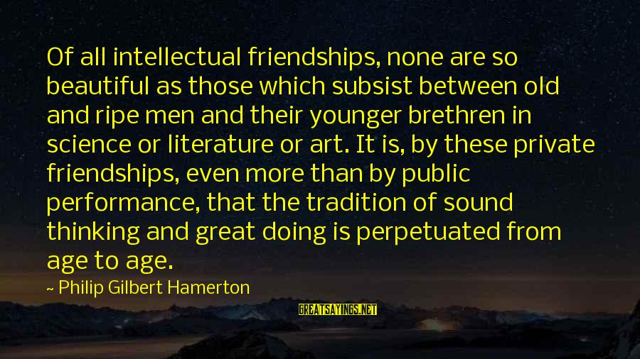 Science And Literature Sayings By Philip Gilbert Hamerton: Of all intellectual friendships, none are so beautiful as those which subsist between old and