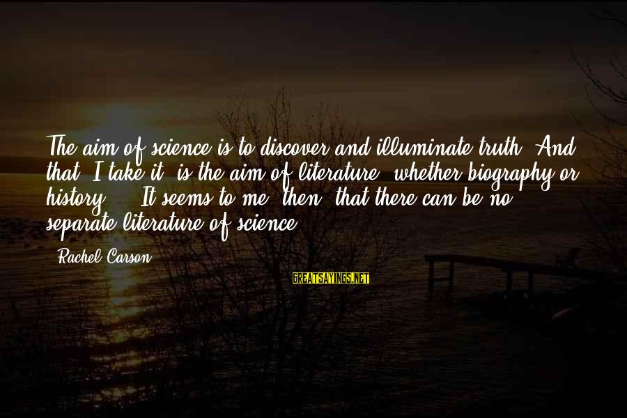 Science And Literature Sayings By Rachel Carson: The aim of science is to discover and illuminate truth. And that, I take it,