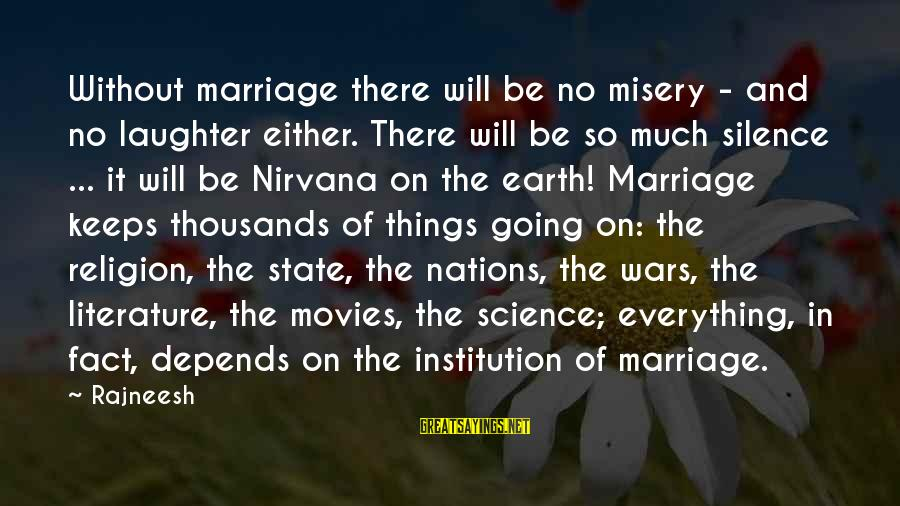 Science And Literature Sayings By Rajneesh: Without marriage there will be no misery - and no laughter either. There will be