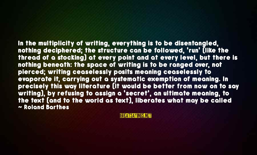 Science And Literature Sayings By Roland Barthes: In the multiplicity of writing, everything is to be disentangled, nothing deciphered; the structure can