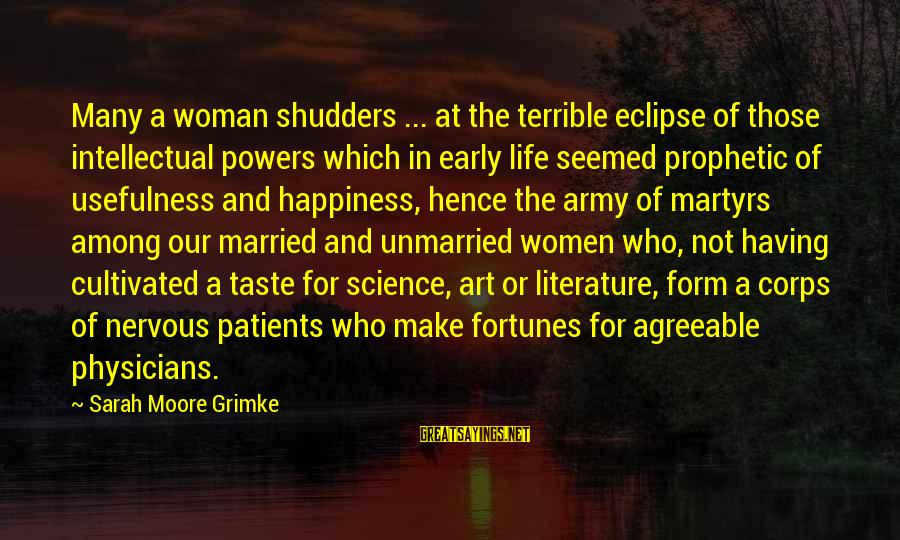 Science And Literature Sayings By Sarah Moore Grimke: Many a woman shudders ... at the terrible eclipse of those intellectual powers which in