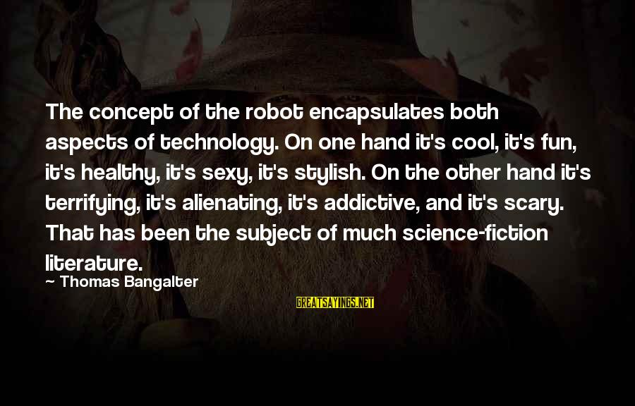Science And Literature Sayings By Thomas Bangalter: The concept of the robot encapsulates both aspects of technology. On one hand it's cool,