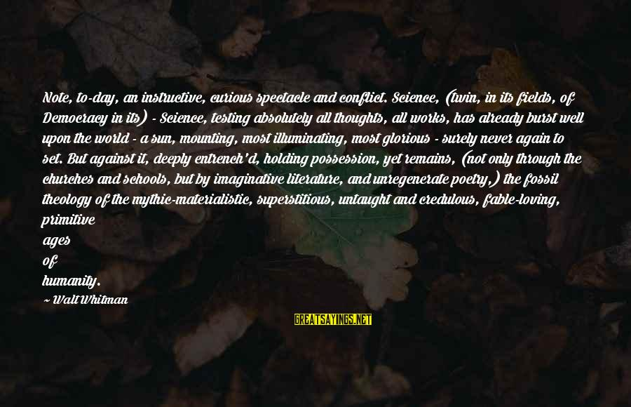 Science And Literature Sayings By Walt Whitman: Note, to-day, an instructive, curious spectacle and conflict. Science, (twin, in its fields, of Democracy