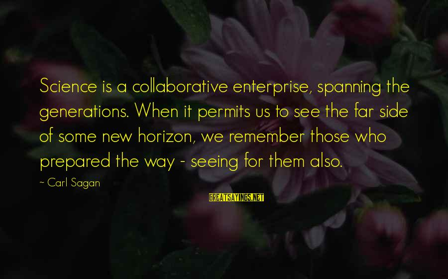 Science Carl Sagan Sayings By Carl Sagan: Science is a collaborative enterprise, spanning the generations. When it permits us to see the