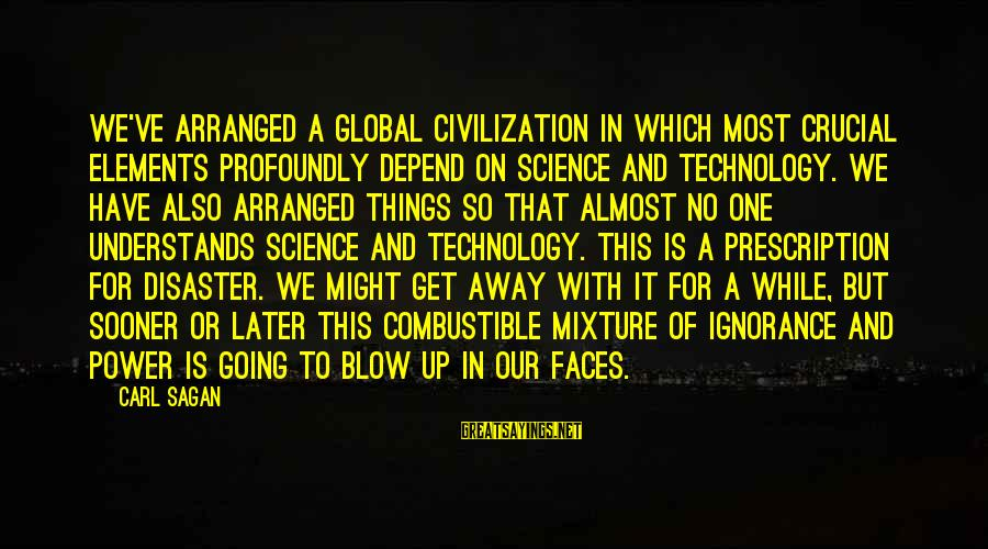 Science Carl Sagan Sayings By Carl Sagan: We've arranged a global civilization in which most crucial elements profoundly depend on science and