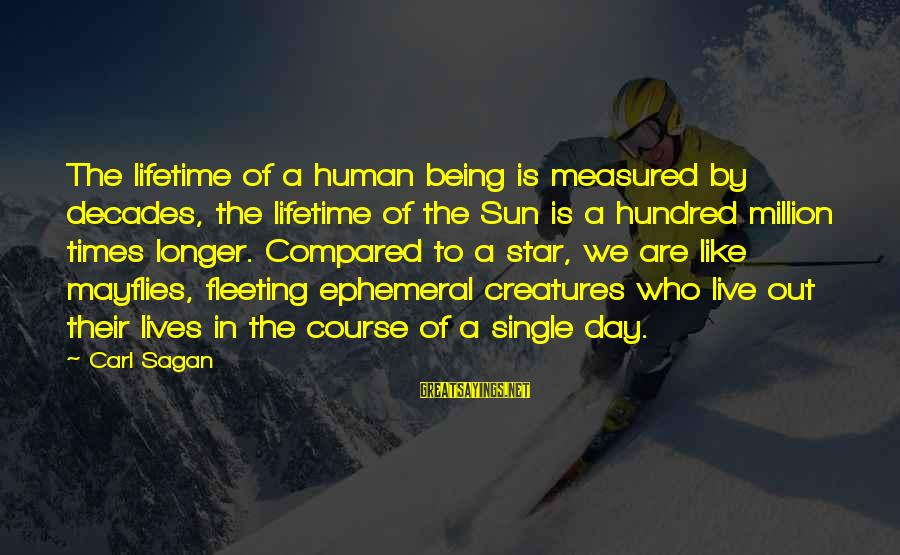 Science Carl Sagan Sayings By Carl Sagan: The lifetime of a human being is measured by decades, the lifetime of the Sun