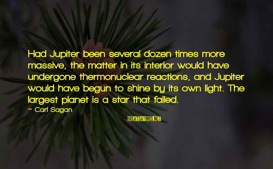 Science Carl Sagan Sayings By Carl Sagan: Had Jupiter been several dozen times more massive, the matter in its interior would have