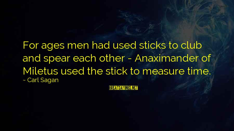 Science Carl Sagan Sayings By Carl Sagan: For ages men had used sticks to club and spear each other - Anaximander of