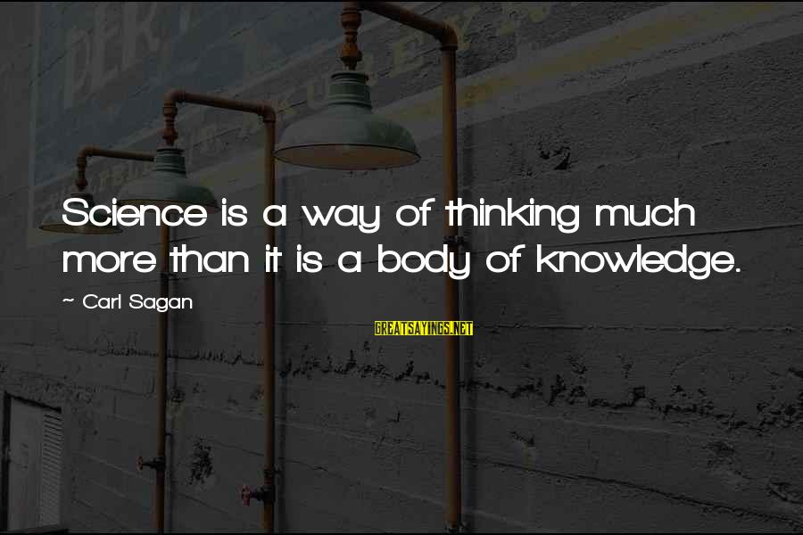 Science Carl Sagan Sayings By Carl Sagan: Science is a way of thinking much more than it is a body of knowledge.