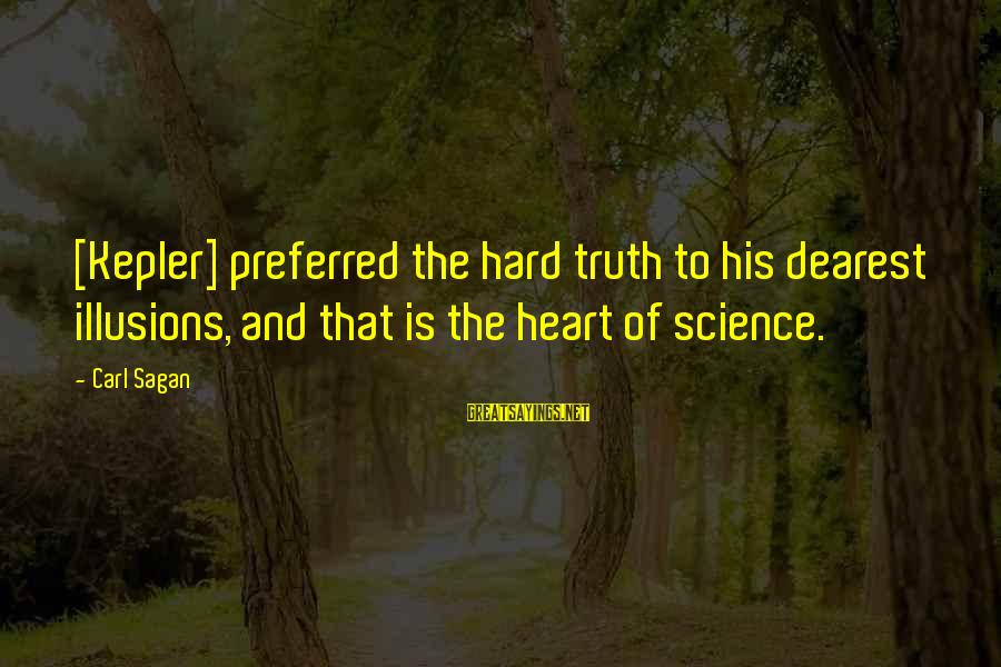 Science Carl Sagan Sayings By Carl Sagan: [Kepler] preferred the hard truth to his dearest illusions, and that is the heart of