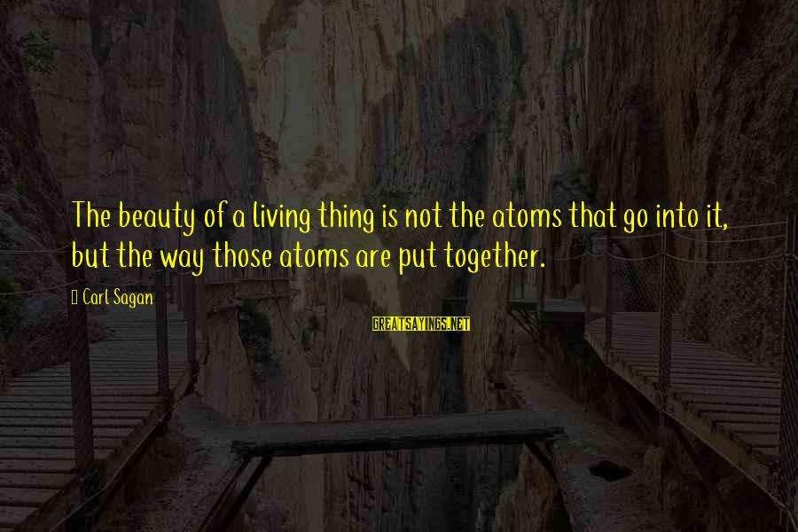 Science Carl Sagan Sayings By Carl Sagan: The beauty of a living thing is not the atoms that go into it, but