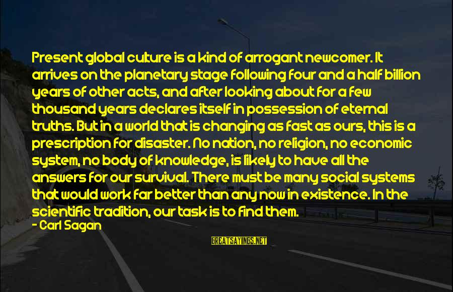 Science Carl Sagan Sayings By Carl Sagan: Present global culture is a kind of arrogant newcomer. It arrives on the planetary stage