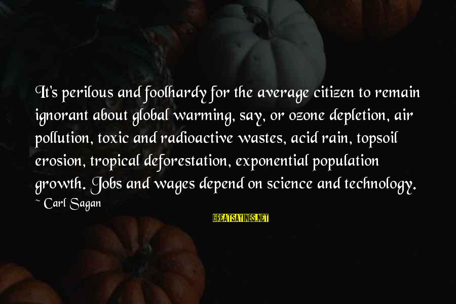 Science Carl Sagan Sayings By Carl Sagan: It's perilous and foolhardy for the average citizen to remain ignorant about global warming, say,
