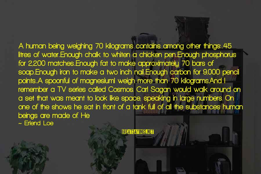 Science Carl Sagan Sayings By Erlend Loe: A human being weighing 70 kilograms contains among other things:-45 litres of water-Enough chalk to