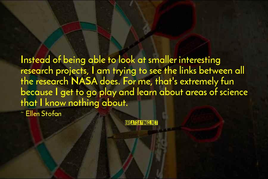 Science Projects Sayings By Ellen Stofan: Instead of being able to look at smaller interesting research projects, I am trying to