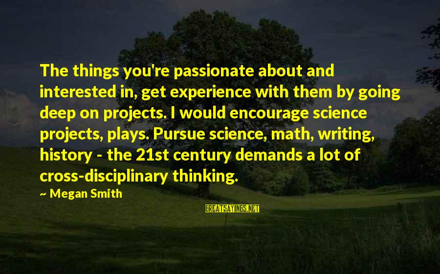 Science Projects Sayings By Megan Smith: The things you're passionate about and interested in, get experience with them by going deep