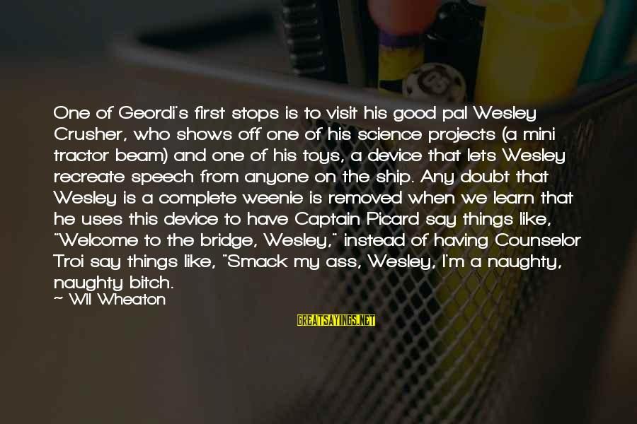 Science Projects Sayings By Wil Wheaton: One of Geordi's first stops is to visit his good pal Wesley Crusher, who shows