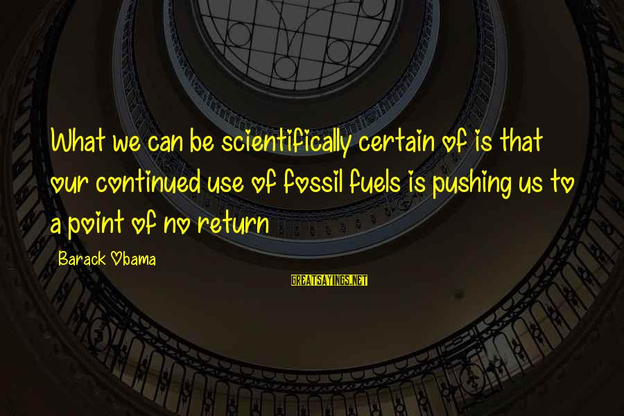 Scientifically Sayings By Barack Obama: What we can be scientifically certain of is that our continued use of fossil fuels