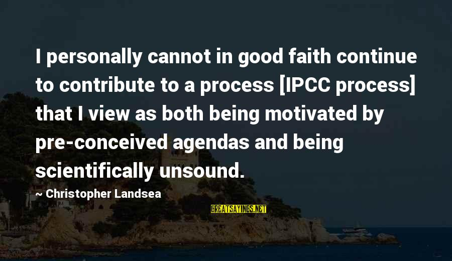 Scientifically Sayings By Christopher Landsea: I personally cannot in good faith continue to contribute to a process [IPCC process] that