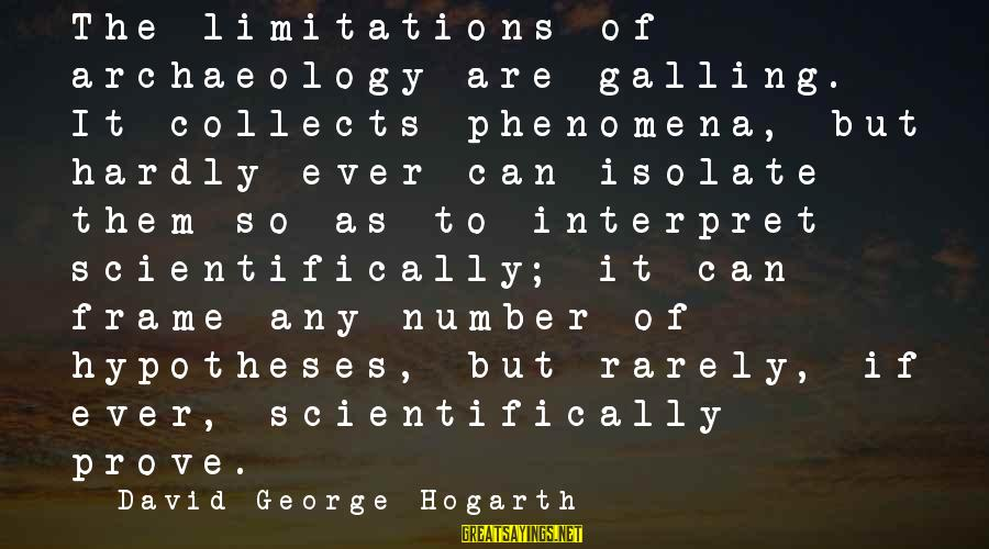 Scientifically Sayings By David George Hogarth: The limitations of archaeology are galling. It collects phenomena, but hardly ever can isolate them