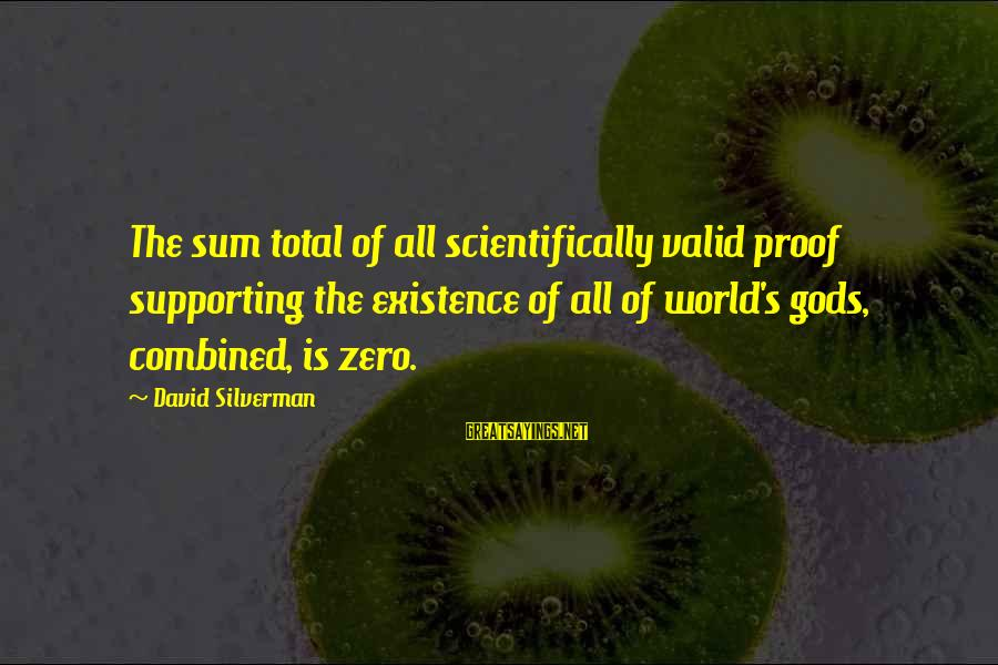 Scientifically Sayings By David Silverman: The sum total of all scientifically valid proof supporting the existence of all of world's