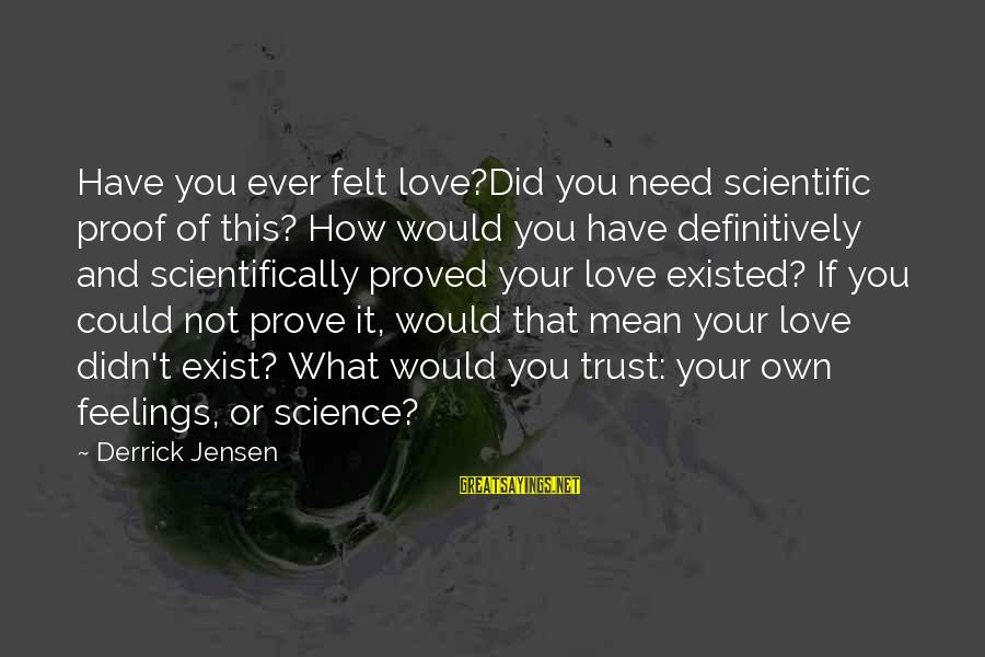 Scientifically Sayings By Derrick Jensen: Have you ever felt love?Did you need scientific proof of this? How would you have