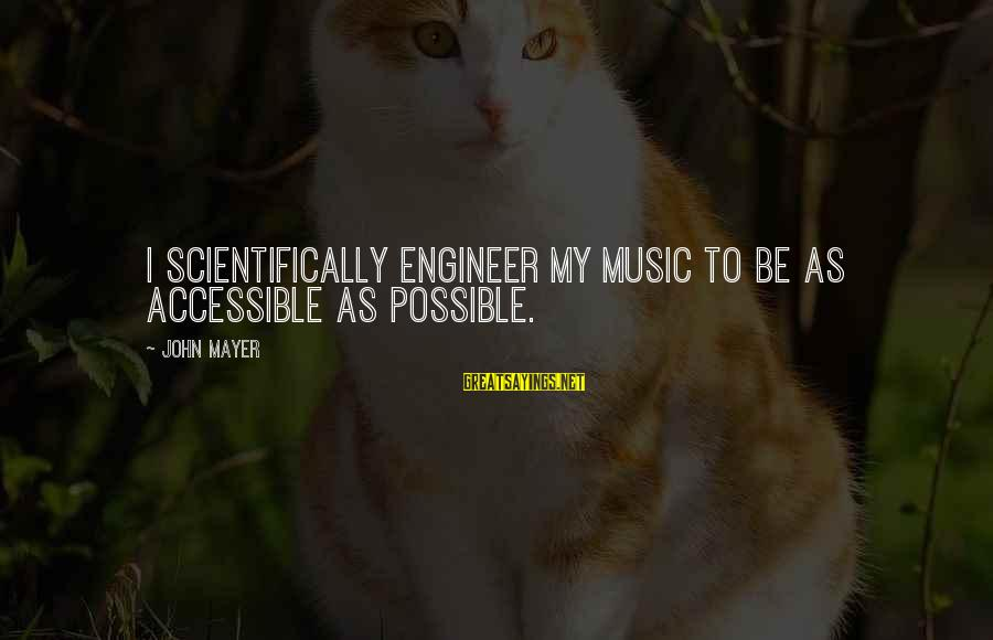 Scientifically Sayings By John Mayer: I scientifically engineer my music to be as accessible as possible.