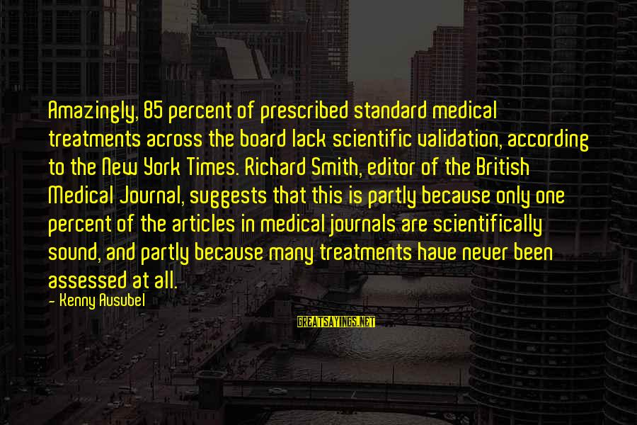 Scientifically Sayings By Kenny Ausubel: Amazingly, 85 percent of prescribed standard medical treatments across the board lack scientific validation, according