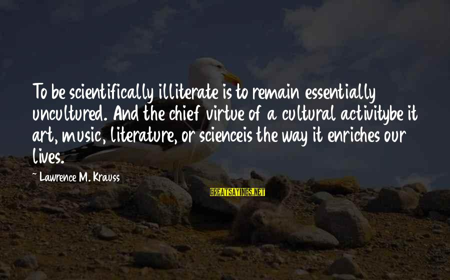 Scientifically Sayings By Lawrence M. Krauss: To be scientifically illiterate is to remain essentially uncultured. And the chief virtue of a