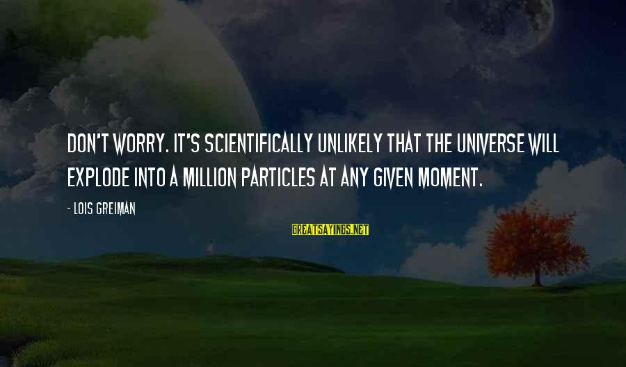 Scientifically Sayings By Lois Greiman: Don't worry. It's scientifically unlikely that the universe will explode into a million particles at