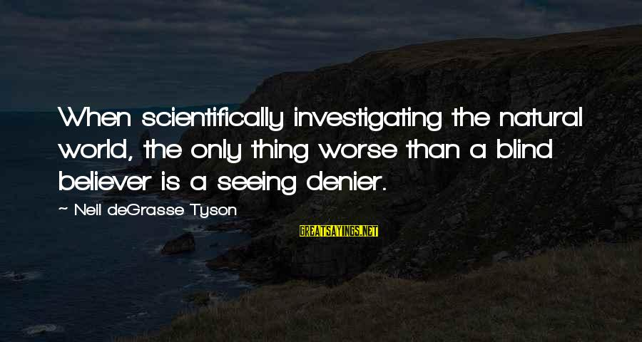 Scientifically Sayings By Neil DeGrasse Tyson: When scientifically investigating the natural world, the only thing worse than a blind believer is