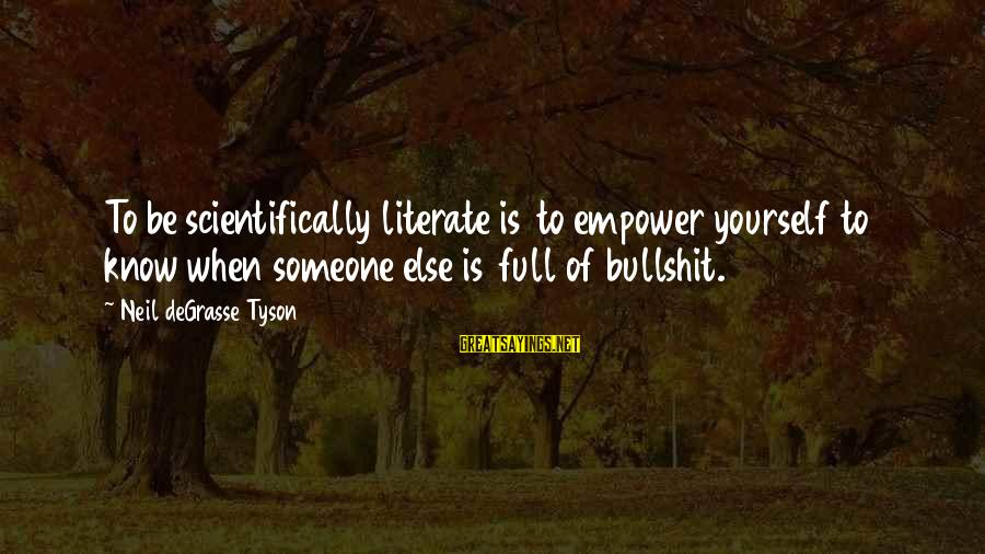Scientifically Sayings By Neil DeGrasse Tyson: To be scientifically literate is to empower yourself to know when someone else is full