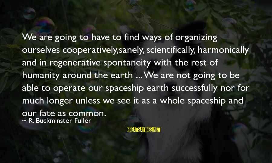 Scientifically Sayings By R. Buckminster Fuller: We are going to have to find ways of organizing ourselves cooperatively,sanely, scientifically, harmonically and