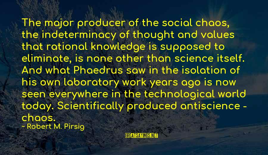 Scientifically Sayings By Robert M. Pirsig: The major producer of the social chaos, the indeterminacy of thought and values that rational