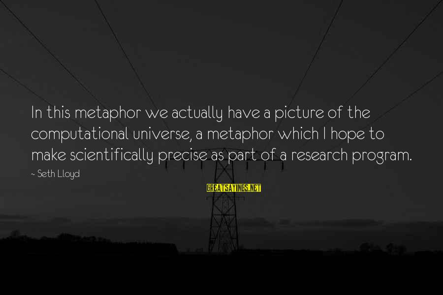 Scientifically Sayings By Seth Lloyd: In this metaphor we actually have a picture of the computational universe, a metaphor which