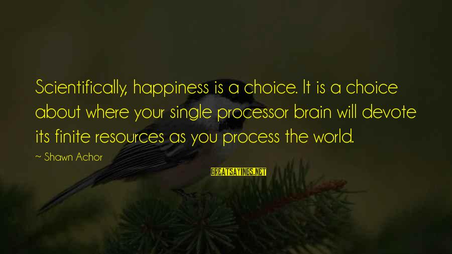 Scientifically Sayings By Shawn Achor: Scientifically, happiness is a choice. It is a choice about where your single processor brain