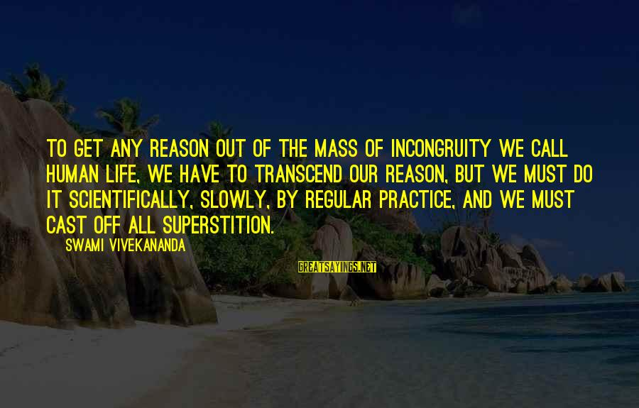 Scientifically Sayings By Swami Vivekananda: To get any reason out of the mass of incongruity we call human life, we