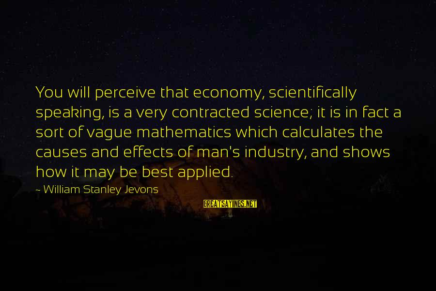 Scientifically Sayings By William Stanley Jevons: You will perceive that economy, scientifically speaking, is a very contracted science; it is in