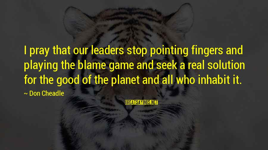Scientificity Sayings By Don Cheadle: I pray that our leaders stop pointing fingers and playing the blame game and seek