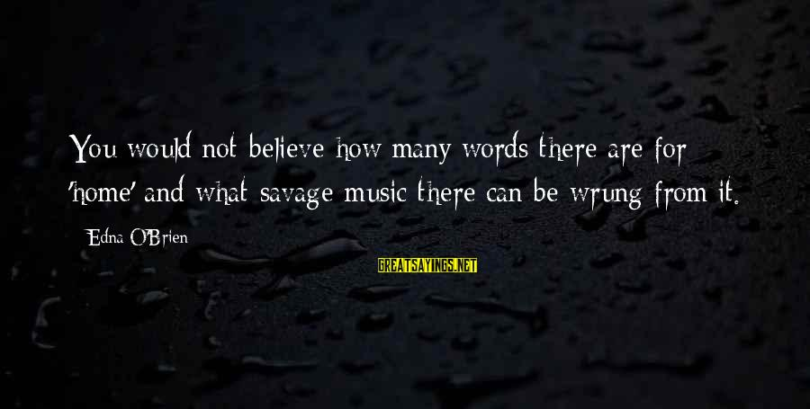 Scientificity Sayings By Edna O'Brien: You would not believe how many words there are for 'home' and what savage music