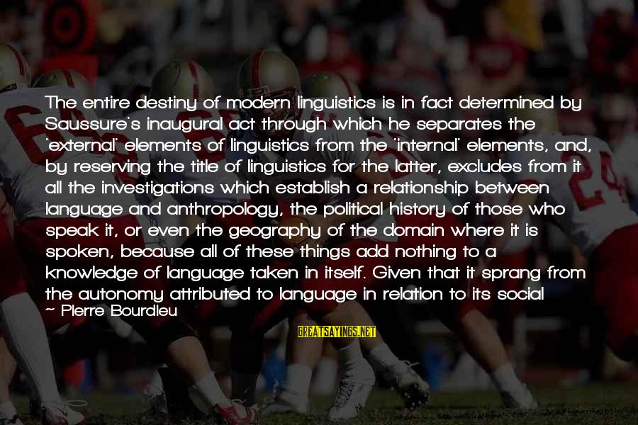 Scientificity Sayings By Pierre Bourdieu: The entire destiny of modern linguistics is in fact determined by Saussure's inaugural act through
