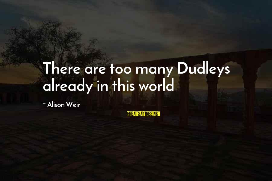 Scientiste Sayings By Alison Weir: There are too many Dudleys already in this world