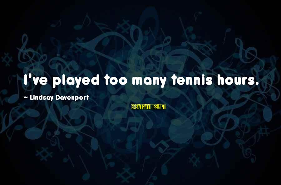 Scientiste Sayings By Lindsay Davenport: I've played too many tennis hours.