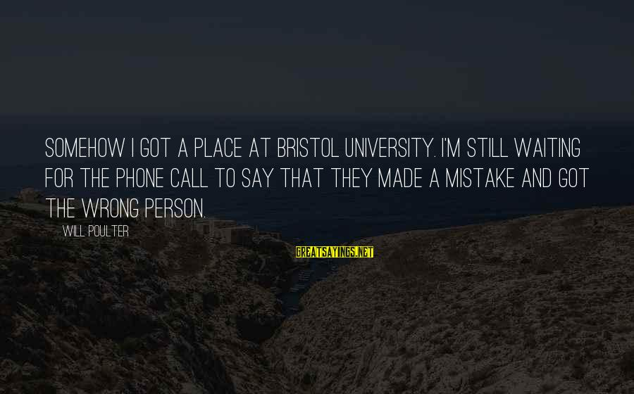 Scientiste Sayings By Will Poulter: Somehow I got a place at Bristol University. I'm still waiting for the phone call