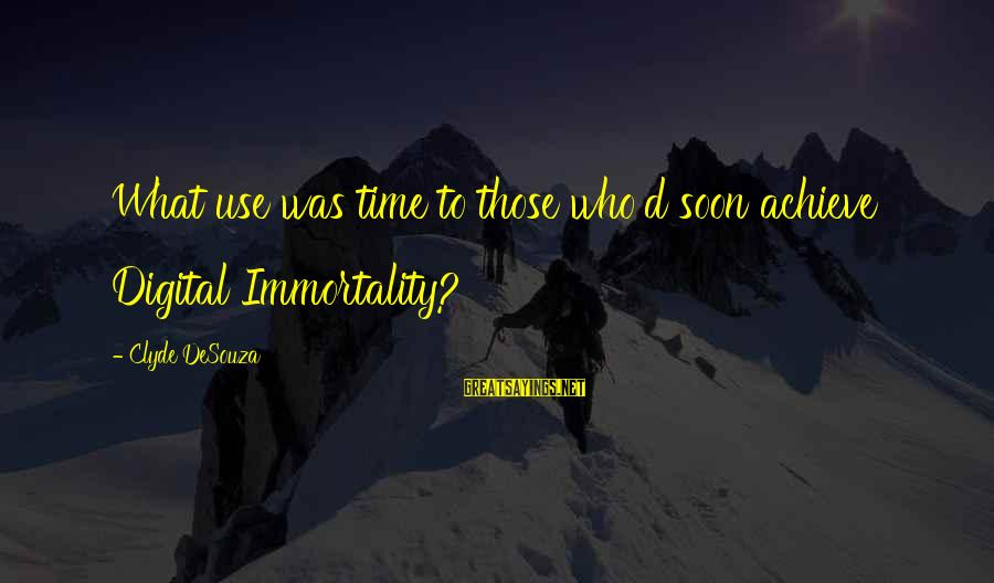 Scifi Sayings By Clyde DeSouza: What use was time to those who'd soon achieve Digital Immortality?